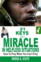 Moses A. Ojute - 21 Keys To Miracle In Helpless Situations: How to pray when you can't pray