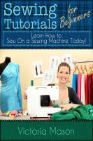 Cover for 'Sewing Tutorials for Beginners – Learn How to Sew On a Sewing Machine Today!'