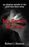 Cover for 'My Secret Mother: an adoptee speaks to the girls who went away'