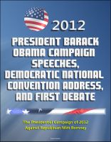 Cover for '2012 President Barack Obama Campaign Speeches, Democratic National Convention Address, and First Debate: The Presidential Campaign of 2012 Against Republican Mitt Romney'
