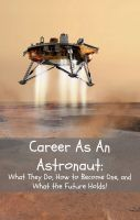 Cover for 'Career As An Astronaut: What They Do, How to Become One, and What the Future Holds!'