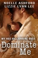 Cover for 'Dominate Me: My Hot Billionaire Boss - Lizzie Lynn Lee & Noelle Ashford'
