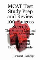 Cover for 'MCAT Test Study Prep and Review 100 Success Secrets - The Missing Medical College Admission Study, Test, Examination Concepts and Principles Guide'