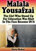 Malala Yousafzai: The Girl Who Stood Up For Education and Was Shot In The Face Because of It by Chris Dicker