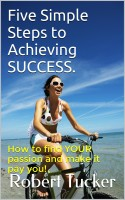 Five Simple Steps To Achieving SUCCESS.  (How To Find YOUR Passion And Make It P