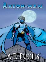 Cover for 'Axiom-man: A Superhero Novel (The Axiom-man Saga, Book 1)'