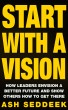 Start with a Vision: How Leaders Envision a Better Future and Show Others How to Get there by Ash Seddeek
