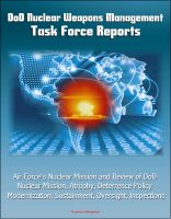 Cover for 'DoD Nuclear Weapons Management: Task Force Reports - Air Force's Nuclear Mission and Review of DoD Nuclear Mission, Atrophy, Deterrence Policy, Modernization, Sustainment, Oversight, Inspections'