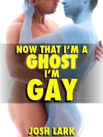 Cover for 'Now That I'm A Ghost, I'm Gay (A Paranormal Sex Straight Seduction Story)'