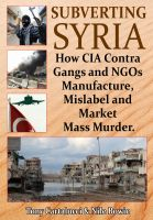 Cover for 'Subverting Syria: How CIA Contra Gangs and NGOs Manufacture, Mislabel and Market Mass Murder'