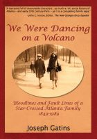 Cover for 'We Were Dancing on a Volcano: Bloodlines and Fault Lines of a Star-Crossed Atlanta Family 1849-1989'
