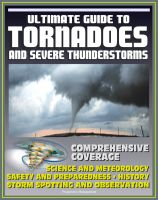 Cover for '21st Century Ultimate Guide to Tornadoes and Severe Thunderstorms: Forecasting, Meteorology, Safety and Preparedness, Tornado History, Storm Spotting and Observation, Disaster Health Problems'