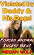 VIOLATED BY DADDY AND HIS DOGS! (RAPE FANTASY, ROUGH FORCED BLOOD INCEST SEX, BESTIALITY ANIMAL EROTICA) by Megan Wolf