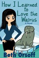 Cover for 'How I Learned to Love the Walrus (an Arctic Romantic Comedy)'