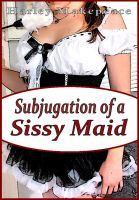 Cover for 'Subjugation Of A Sissy Maid'