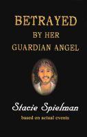 Stacie Spielman - Betrayed by Her Guardian Angel