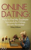 Cover for 'Online Dating: How to Successfully Find My Soulmate Online; Secrets Revealed'