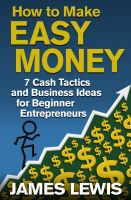 James Lewis - How to Make Easy Money - 7 Cash Tactics and Business Ideas for Beginner Entrepreneurs