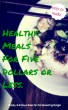 Healthy Meals For Five Dollars or Less. by AJ Bishop
