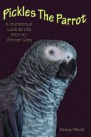 Cover for 'Pickles The Parrot:  A Humorous Look At Life With An African Grey'
