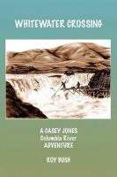 Cover for 'Whitewater Crossing: A Casey Jones Columbia River Adventure'