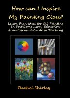 Cover for 'How Can I Inspire my Painting Class? Lesson Plan Ideas for Oil Painting in Post Compulsory Education & an Essential Guide to Teaching'