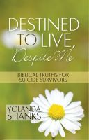 Cover for 'Destined To Live, Despite Me - Biblical Truths For Suicide Survivors'