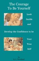 Cover for 'The Courage to be Yourself:  Look Inside and Develop the Confidence to be Your True Self'