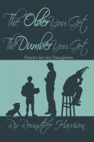 Cover for 'The Older You Get, The Dumber You Get: Stories For My Daughters'