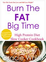 Cover for 'Burn The Fat Big Time High Protein Diet Slow Cooker Cookbook'
