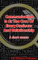 Cover for 'Communication Is At The Core Of Every Business And Relationship - A Short Course'