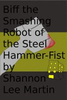 Cover for 'Biff the Smashing Robot of the Steel Hammer-Fist'
