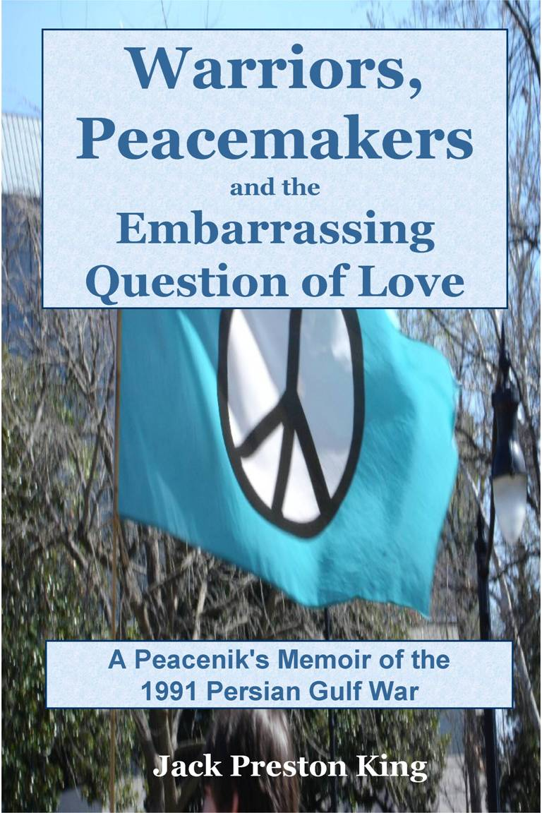 Jack Preston King - Warriors, Peacemakers and the Embarrassing Question of Love: A Peacenik's Memoir of the 1991 Gulf War