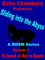 Echo Chambers - Sliding Into The Abyss: Episode 1 To Spank or Not to Spank