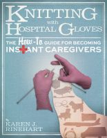 Cover for 'Knitting With Hospital Gloves, The How-To Guide for Becoming Instant Caregivers'