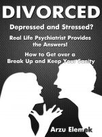 Cover for 'Divorced- Depressed and Stressed? Real Life Psychiatrist Provides the Answers! How to Get over a Break Up and Keep Your Sanity'