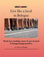 Cover for 'Live Like a Local in Bologna – Work less, holiday more and get invited to bunga bunga parties.'
