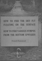 Cover for 'How To Fish The Dry Fly Floating On The Surface also How To Fish Various Nymphs From The Bottom Upwards'