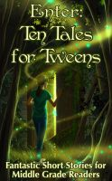 Cover for 'Enter: Ten Tales for Tweens  -  Fantastic Short Stories for Middle Grade Readers'