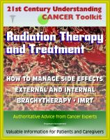 Cover for '21st Century Understanding Cancer Toolkit: Radiation Therapy and Treatment, Side Effect Management, External, Internal, IMRT, Brachytherapy - Information for Patients, Families, Caregivers'