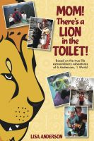 Cover for 'Mom! There's a Lion in the Toilet! Based on the true-life extraordinary adventures of 6 Anderson's 1 World'
