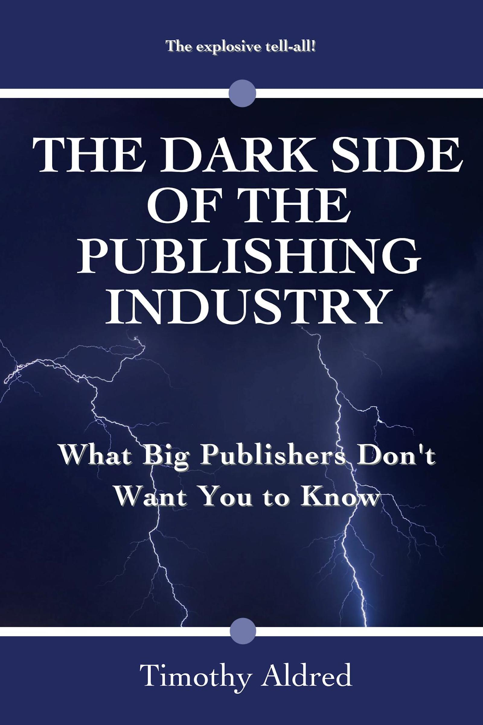 Timothy Aldred - The Dark Side of the Publishing Industry: What Big Publishers Don't Want You to Know