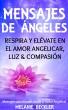 Mensajes De Ángeles, Respira y Elévate en el amor Angelicar, Luz & Compasión by Melanie Beckler