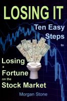 Morgan Stone - Losing It: Ten Easy Steps to Losing a Fortune on the Stock Market
