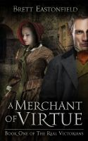 Cover for 'A Merchant Of Virtue - Book One Of The Real Victorians'