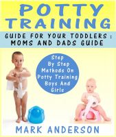 Cover for 'Potty Training Guide For Your Toddlers: Moms And Dads Guide Step By Step Methods On Potty Training Boys And Girls'