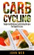 Carb Cycling – Simple And Delicious Carb Cycling Recipes For Rapid Fat Loss by John Web