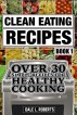 Clean Eating Recipes Book 1: Over 30 Simple Recipes for Healthy Cooking (Clean Food Diet Cookbook) by Dale L. Roberts