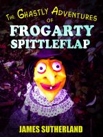 Cover for 'The Ghastly Adventures of Frogarty Spittleflap'
