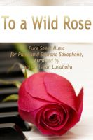 Cover for 'To a Wild Rose Pure Sheet Music for Piano and Soprano Saxophone, Arranged by Lars Christian Lundholm'